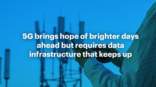 5G brings hope of brighter days ahead but requires data infrastructure that keeps up