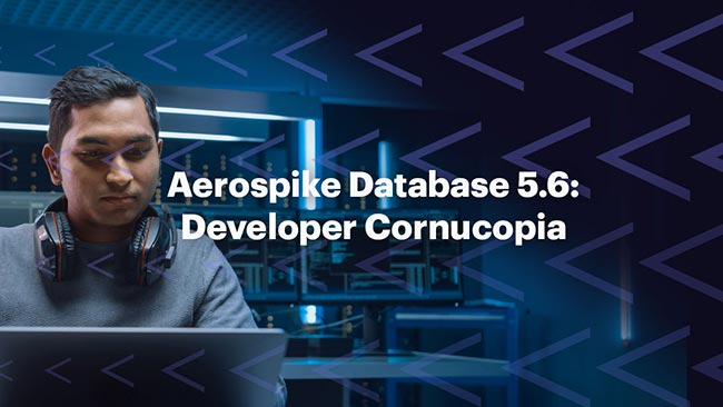Aerospike Database 5.6: Developer Cornucopia