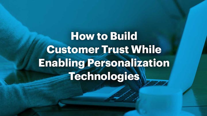 How to Build Customer Trust While Enabling Personalization Technologies