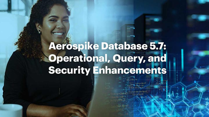 Aerospike Database 5.7: Operational, Query, and Security Enhancements